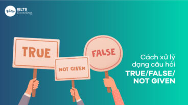 IELTS Reading – Cách xử lý dạng câu hỏi TRUE/FALSE/NOT GIVEN