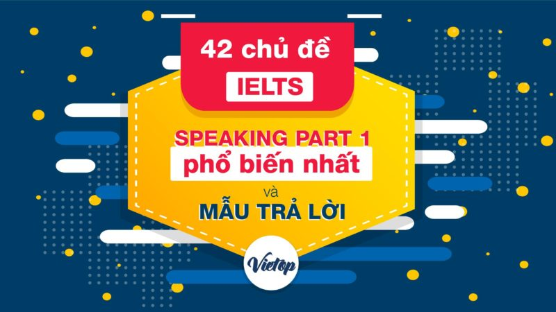 42 chủ đề IELTS Speaking Part 1 phổ biến và mẫu trả lời