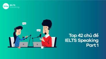 Top 42 chủ đề IELTS Speaking Part 1 thông dụng nhất