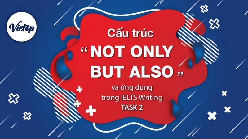 """Cấu trúc """"not only – but also"""" và ứng dụng trong IELTS Writing task 2"""