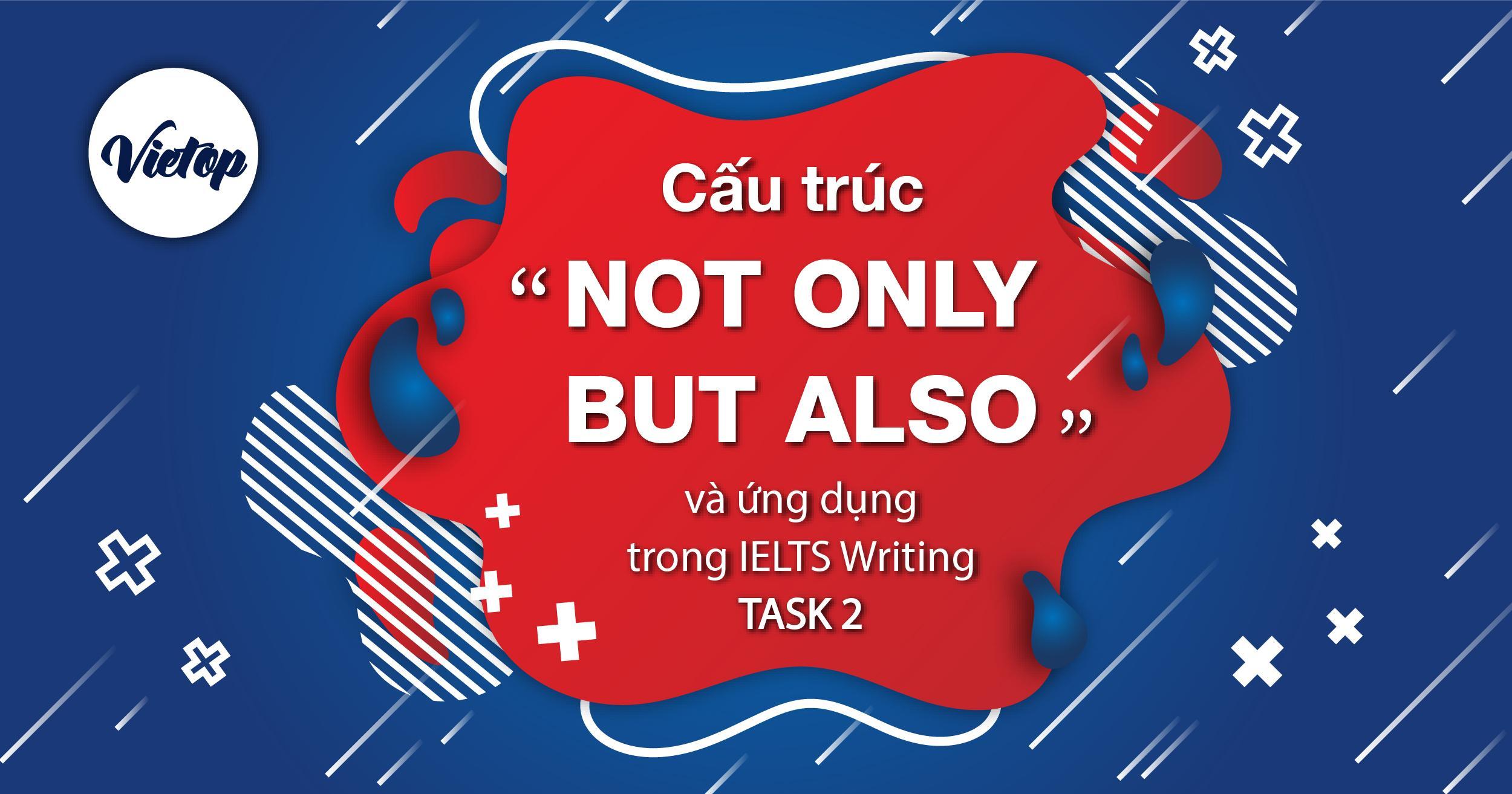 """Cấu trúc """"NOT ONLY - BUT ALSO"""" và ứng dụng trong IELTS Writing task 2"""