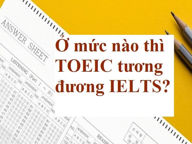 Ở mức nào thì TOEIC tương đương IELTS?