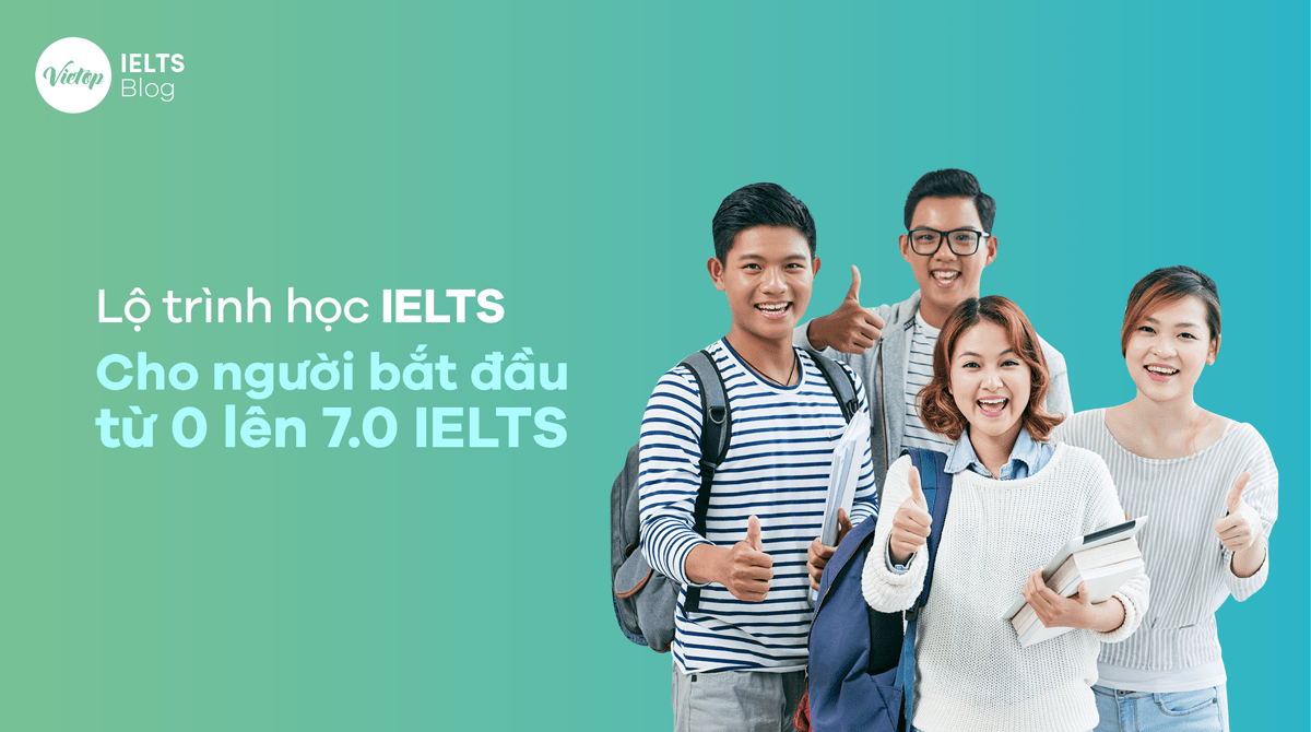 Lộ trình học IELTS cho người bắt đầu từ 0 lên 7.0 IELTS