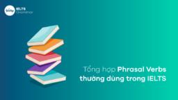 Tổng hợp Phrasal Verbs thường dùng trong IELTS
