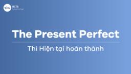 Thì Hiện tại hoàn thành (The Present Perfect) – Ứng dụng trong IELTS