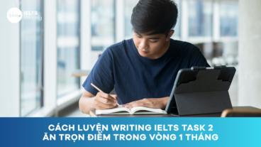 Cách luyện Writing IELTS Task 2 ăn trọn điểm trong vòng 1 tháng
