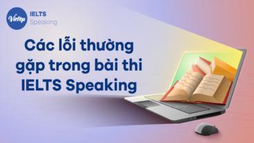 Các lỗi thường gặp trong bài thi IELTS Speaking bạn nên chú ý