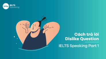 Cách trả lời Dislike Question trong IELTS Speaking Part 1 giúp bạn đạt điểm tối đa