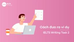 Cách đưa ra ví dụ trong bài thi Writing Task 2