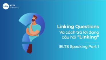 """Cách trả lời dạng câu hỏi """"Linking"""" mà bạn phải biết ở phần thi IELTS Speaking"""