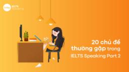 Top 20 Chủ đề IELTS Speaking Part 2 thường gặp nhất trong bài thi