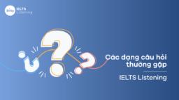 Các dạng câu hỏi thường gặp – IELTS Listening
