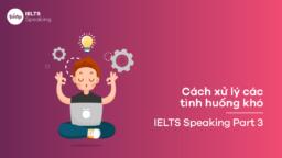Cách xử lý các tình huống khó trong IELTS Speaking Part 3