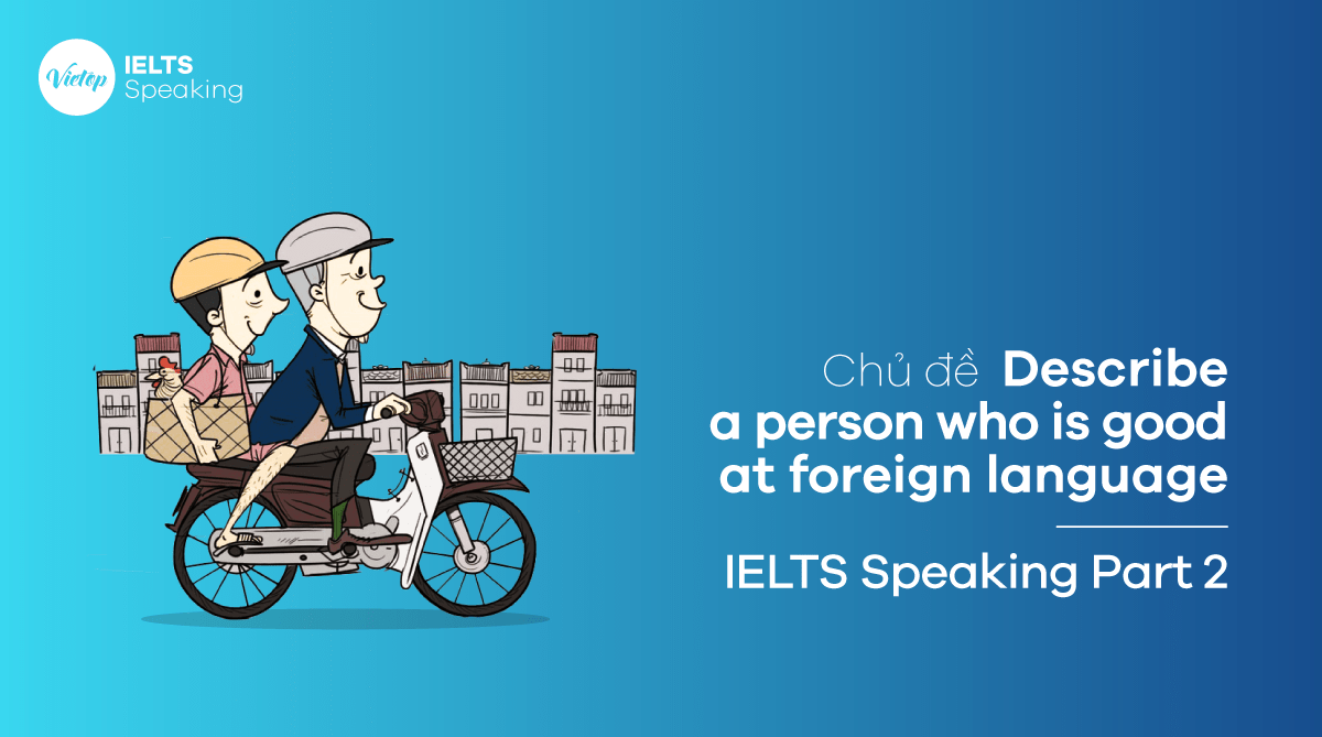 Bài mẫu Describe a person who is good at foreign language – IELTS Speaking Part 2