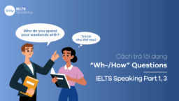 "Cách trả lời dạng ""Wh-/How"" Questions – IELTS Speaking Part 1,3"