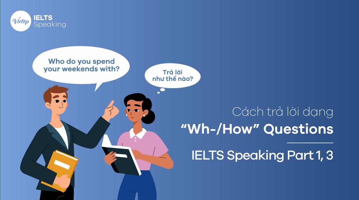 """Cách trả lời dạng """"Wh-/How"""" Questions – IELTS Speaking Part 1,3"""