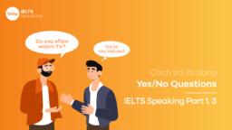 Cách trả lời dạng Yes/No Questions - IELTS Speaking Part 1, 3