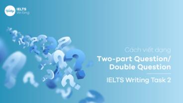 Cách viết dạng Two-part Question/Double Question - IELTS Writing Task 2