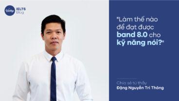 """""""Làm thế nào để đạt được band 8.0 cho kỹ năng nói"""" - Chia sẻ từ thầy Đặng Nguyễn Tri Thông"""