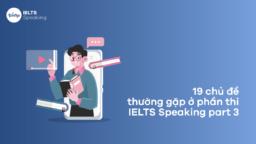 19 chủ đề thường gặp ở phần thi IELTS Speaking Part 3