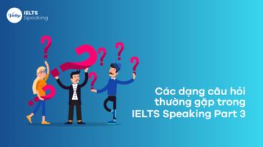 Các dạng câu hỏi thường gặp trong IELTS Speaking Part 3