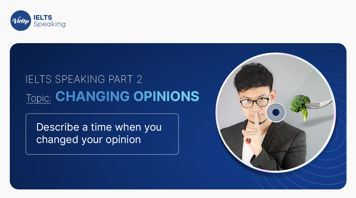 Bài mẫu IELTS Speaking Part 2: Changing opinions_Describe a time when you changed your opinion