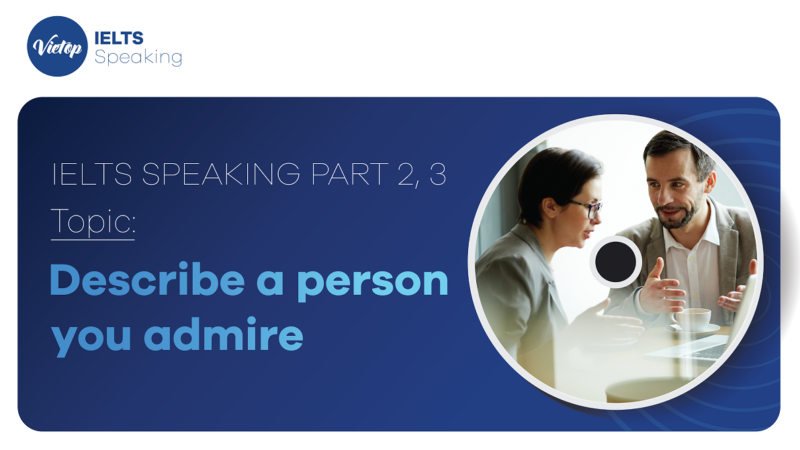"""Topic: """"Describe a person you admire """" - IELTS Speaking Part 2, 3"""